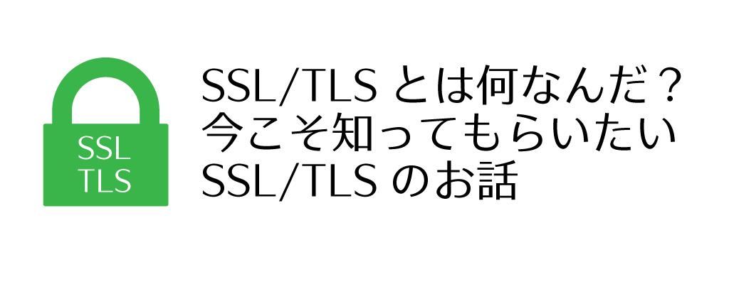 今こそ知ってもらいたいSSL/TLSのお話
