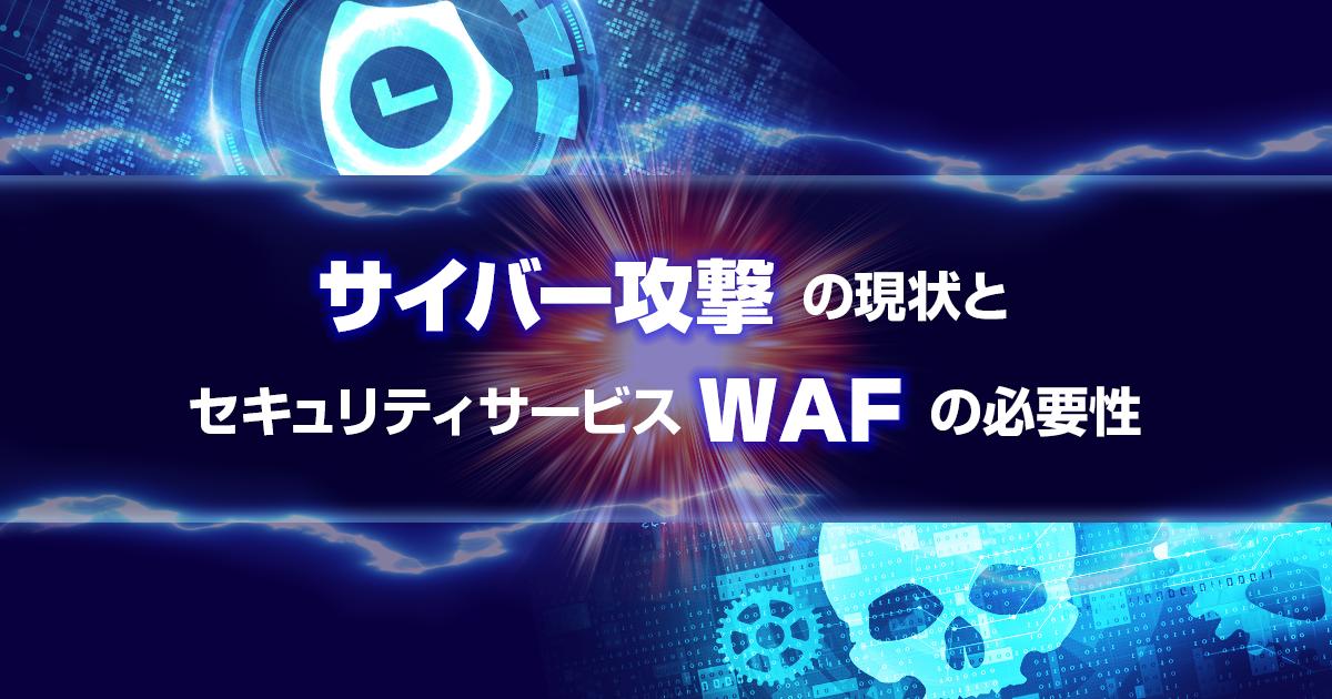 サイバー攻撃の現状とセキュリティサービスWAFの必要性
